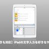 iPadのフリック入力を左利きに対応させ、サイズも大きくしてくれる神アプリ「片手キーボードPRO」