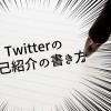 【Twitter】プロフィールでフォロワーを増やす!自己紹介の効果的な書き方まとめ