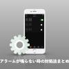 iPhoneのアラーム音が鳴らない・設定できない時の対処法-不具合(バグ)の可能性も