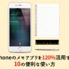 iPhoneのメモアプリを120%活用する10の便利な使い方まとめ